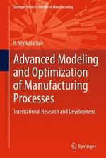 Advanced Modeling and Optimization of Manufacturing Processes : International Research and Development - R. Venkata Rao