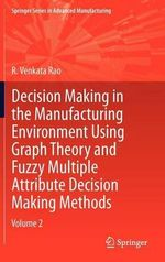Decision Making in Manufacturing Environment Using Graph Theory and Fuzzy Multiple Attribute Decision Making Methods : Volume 2 - R. Venkata Rao