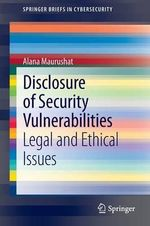 Disclosure of Security Vulnerabilities : Legal and Ethical Issues - Alana Maurushat