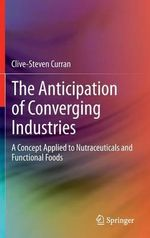 The Anticipation of Converging Industries : A Concept Applied to Nutraceuticals and Functional Foods - Clive-Steven Curran