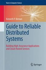 Guide to Reliable Distributed Systems : Building High-Assurance Applications and Cloud-Hosted Services - Kenneth Birman