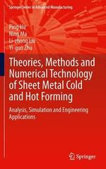 Theories, Methods and Numerical Technology of Sheet Metal Cold and Hot Forming : Analysis, Simulation and Engineering Applications - Ping Hu