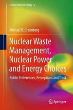 Nuclear Waste Management, Nuclear Power, and Energy Choices : Public Preferences, Perceptions, and Trust - Michael Greenberg