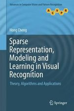 Sparse Representation, Modeling and Learning in Visual Recognition : Theory, Algorithms and Implementation - Hong Cheng