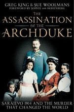 The Assassination of the Archduke : Sarajevo 1914 and the Murder That Changed the World - Greg King