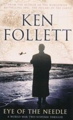 Eye of the Needle : A World War Two Suspense Thriller - Ken Follett
