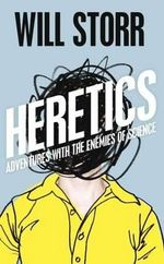 The Heretics : Adventures with the Enemies of Science - Will Storr