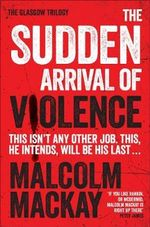 The Sudden Arrival of Violence : The Glasgow Trilogy Book 3 - Malcolm Mackay