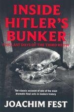 Inside Hitler's Bunker : The Last Days of the Third Reich - Joachim Fest