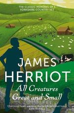 All Creatures Great and Small : The Classic Memoirs of a Yorkshire Country Vet - James Herriot