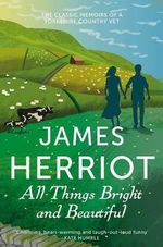 All Things Bright and Beautiful : The Classic Memoirs of a Yorkshire Country Vet - James Herriot