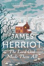 The Lord God Made Them All : The Classic Memoirs of a Yorkshire Country Vet - James Herriot