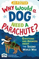Why Would a Dog Need a Parachute? Questions and Answers About the Second World War : Published in Association with Imperial War Museums - Jo Foster