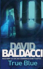 True Blue  : Mace Perry, Ex-Cop, Has A Dangerous Score to Settle... - David Baldacci