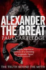 Alexander the Great : The Truth Behind the Myth - Paul Cartledge