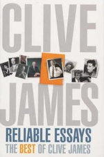 Reliable Essays: The Best of Clive James : ' - Clive James