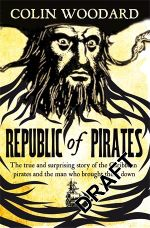 The Republic of Pirates : Being the True and Surprising Story of the Caribbean Pirates and the Man Who Brought Them Down - Colin Woodward