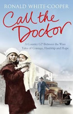 Call the Doctor : A Country GP Between the Wars, Tales of Courage, Hardship and Hope - Ronald White-Cooper