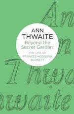 Beyond the Secret Garden : The Life of Frances Hodgson Burnett - Ann Thwaite