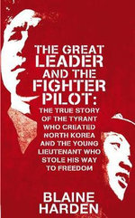 Great Leader and the Fighter Pilot : The True Story of the Tyrant Who Created North Korea and the Young Lieutenant Who Stole His Way to Freedom - Blaine Harden