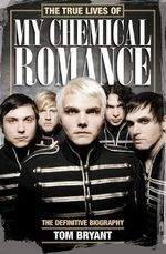 The True Lives of My Chemical Romance : The Definitive Biography - Tom Bryant