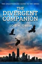 The Divergent Companion : The Unauthorized Guide - Lois H. Gresh