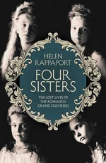 Four Sisters : The Lost Lives of the Romanov Grand Duchesses - Helen Rappaport