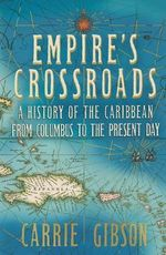 Empire's Crossroads : A History of the Caribbean from Columbus to the Present - Carrie Gibson