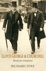 Lloyd George and Churchill : Rivals for Greatness - Richard Toye
