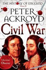 Civil War : Volume III : The History of England - Peter Ackroyd