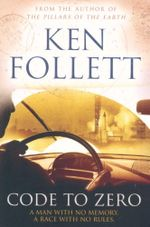 Code to Zero : A Man With No Memory. A Race With No Rules - Ken Follett