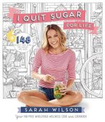 I Quit Sugar for Life : 148 Recipes + Meal Plans for Families and Solos - Sarah Wilson