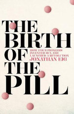 The Birth of the Pill : How Four Pioneers Reinvented Sex and Launched a Revolution - Jonathan Eig