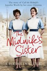 The Midwife's Sister : The Story of Call the Midwife's Jennifer Worth by Her Sister Christine - Christine Lee