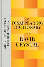 The Disappearing Dictionary : A Treasury of Lost English Dialect Words - David Crystal