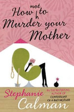 How Not to Murder Your Mother - Stephanie Calman
