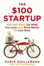 The $100 Startup : Fire Your Boss, Do What You Love and Work Better to Live More - Chris Guillebeau