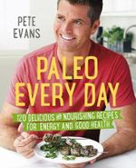 Paleo Every Day : 120 Delicious and Nourishing Recipes for Energy and Good Health - Pete Evans
