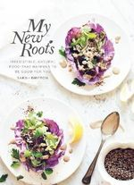 My New Roots : Irresistible, Natural Food That Happens to be Good for You - Sarah Britton