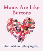 Mums are Like Buttons : They Hold Everything Together - Emma Marriott