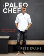 The Paleo Chef : Quick, Flavourful Meals for Eating Well - Pete Evans