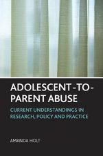 Adolescent-to-parent Abuse : Current Understandings in Research, Policy and Practice - Amanda Holt