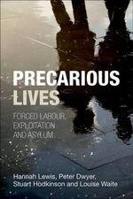 Precarious Lives : Forced Labour, Exploitation and Asylum - Hannah Lewis