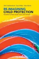 Re-imagining child protection : Towards humane social work with families - Brid Featherstone