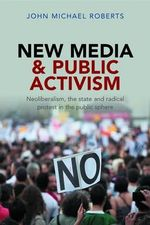 New Media and Public Activism : Neoliberalism, the State and Radical Protest in the Public Sphere - John Roberts