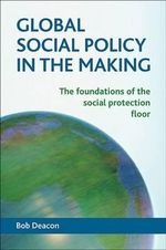 Global Social Policy in the Making : The Foundations of the Social Protection Floor - Bob Deacon