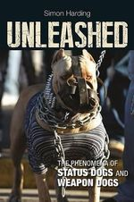Unleashed : The Phenomena of Status Dogs and Weapon Dogs - Simon Harding