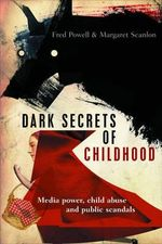 Dark Secrets of Childhood : Media Power, Child Abuse and Public Scandals - Fred Powell