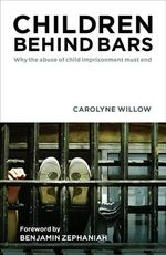 Children Behind Bars : Why the Abuse of Child Imprisonment Must End - Carolyne Willow