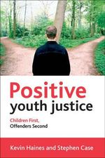Positive Youth Justice : Children First, Offenders Second - Kevin Haines